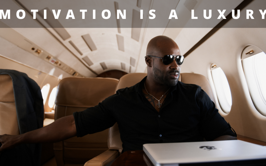 Motivation is a luxury