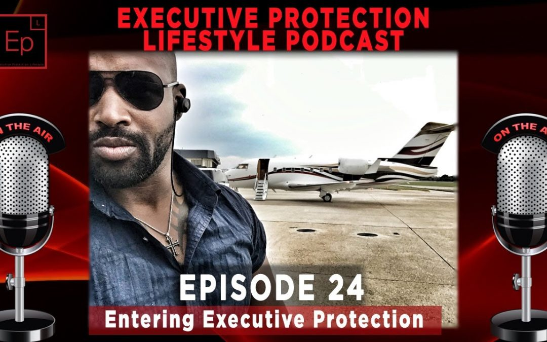 Executive Protection Lifestyle Podcast EP24: Entering Executive Protection