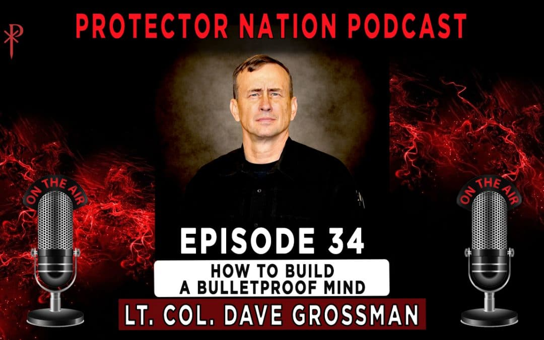Lt. Col. Dave Grossman – How to Build a Bulletproof Mind (Protector Nation Podcast 🎙️) EP 34